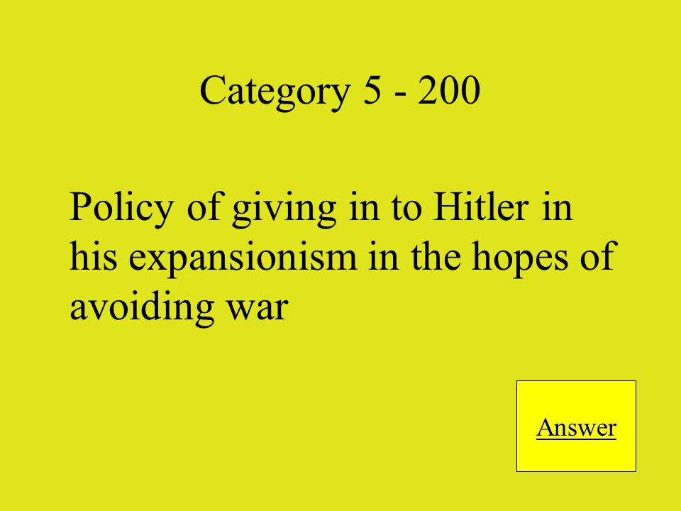 Policy of giving in to Hitler in his expansionism in the hopes of avoiding war Answer Category 5 - 200
