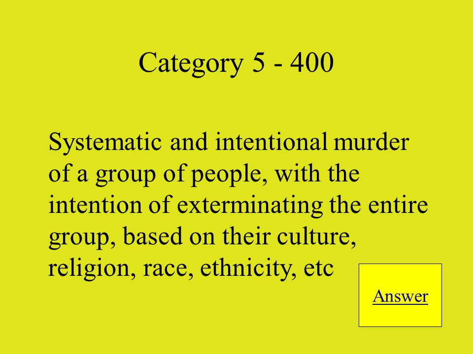 Systematic and intentional murder of a group of people, with the intention of exterminating the entire group, based on their culture, religion, race, ethnicity, etc Answer Category 5 - 400