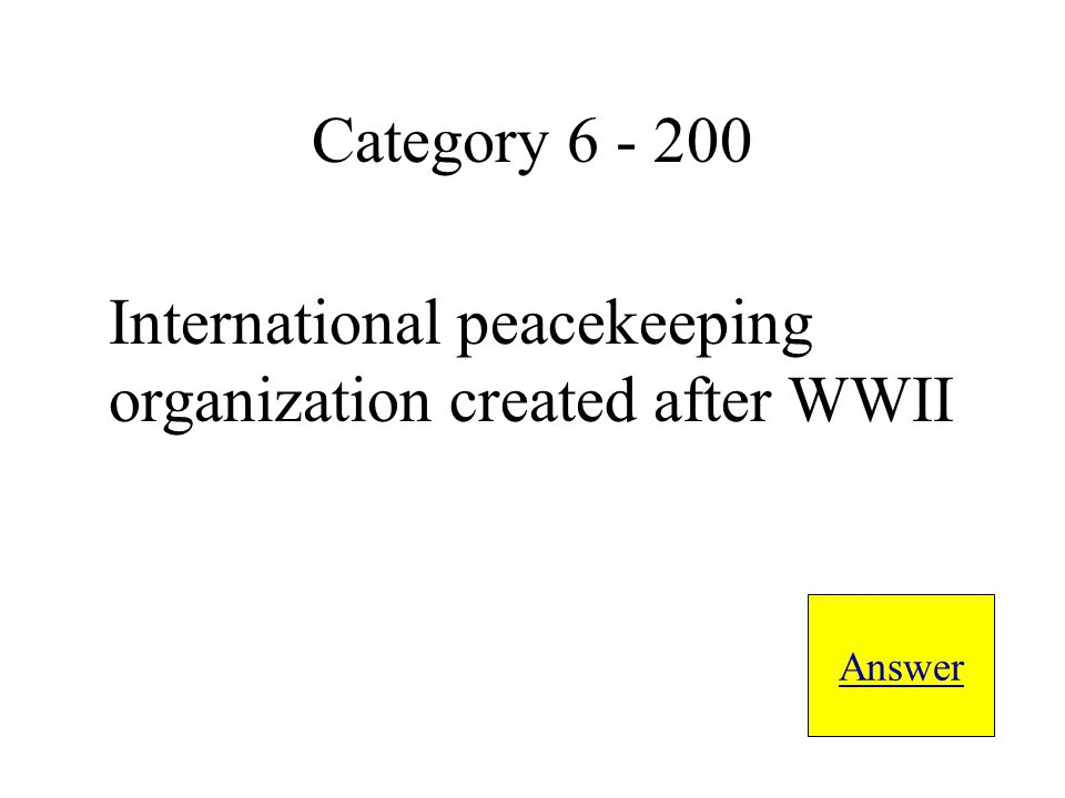 International peacekeeping organization created after WWII Answer Category 6 - 200