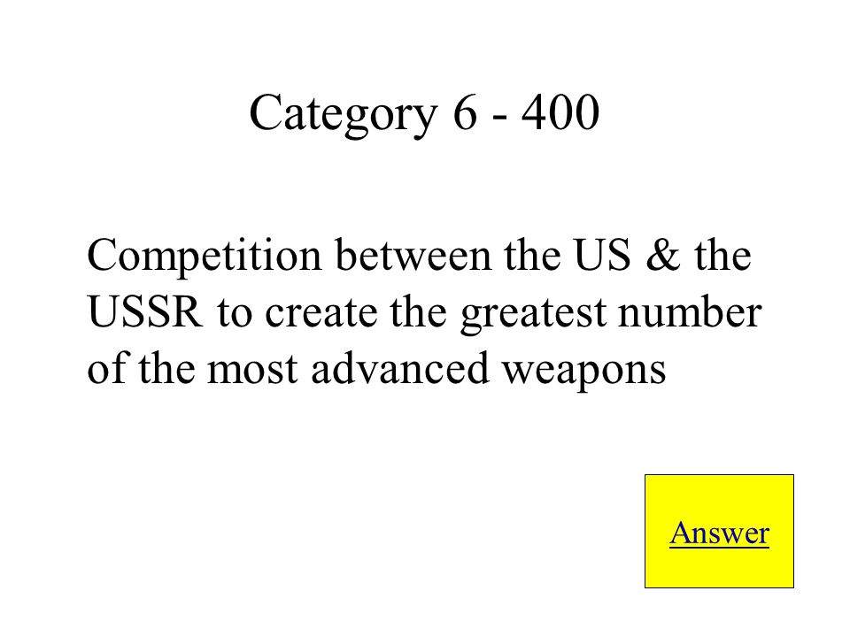 Competition between the US & the USSR to create the greatest number of the most advanced weapons Answer Category 6 - 400