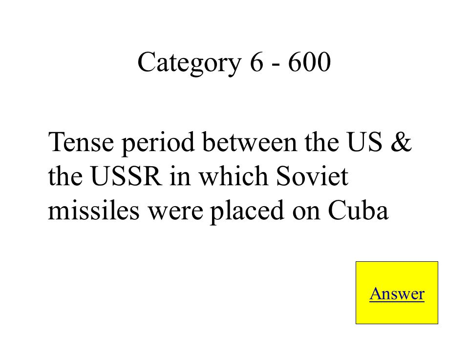 Tense period between the US & the USSR in which Soviet missiles were placed on Cuba Answer Category 6 - 600