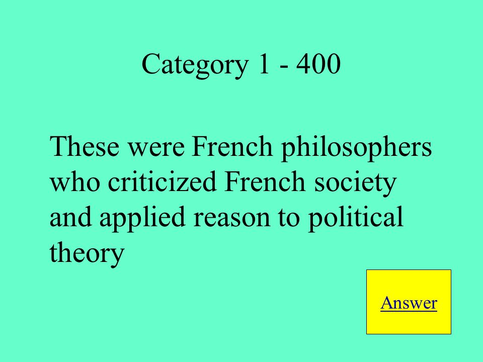 These were French philosophers who criticized French society and applied reason to political theory Answer Category 1 - 400