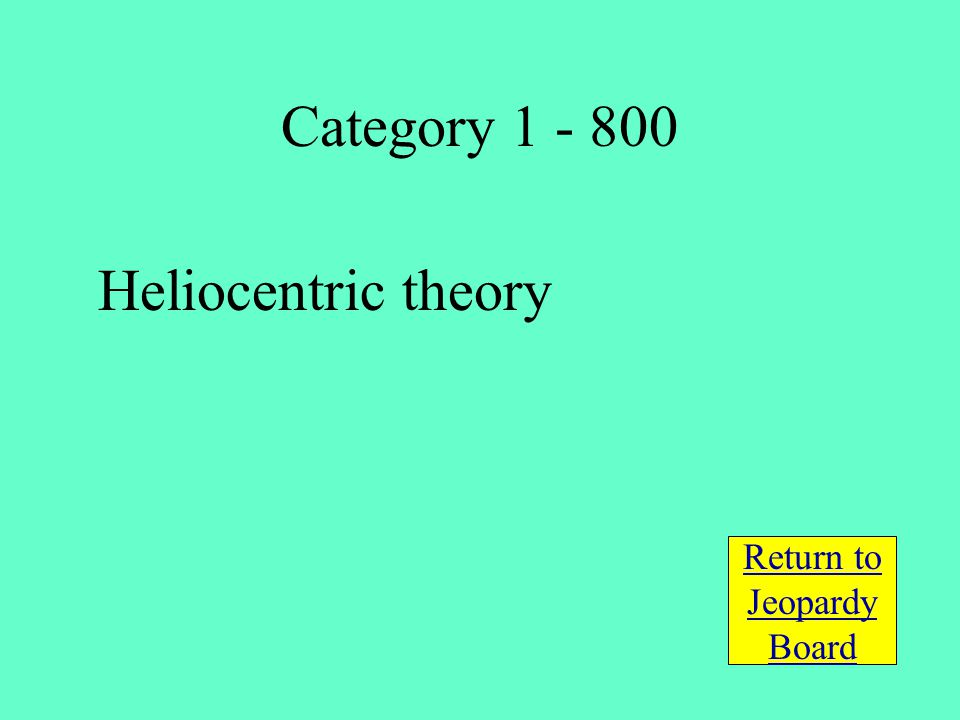 Heliocentric theory Return to Jeopardy Board Category 1 - 800
