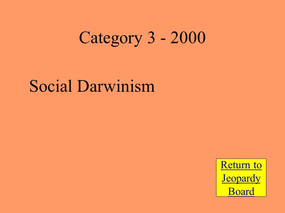 Social Darwinism Return to Jeopardy Board Category 3 - 2000