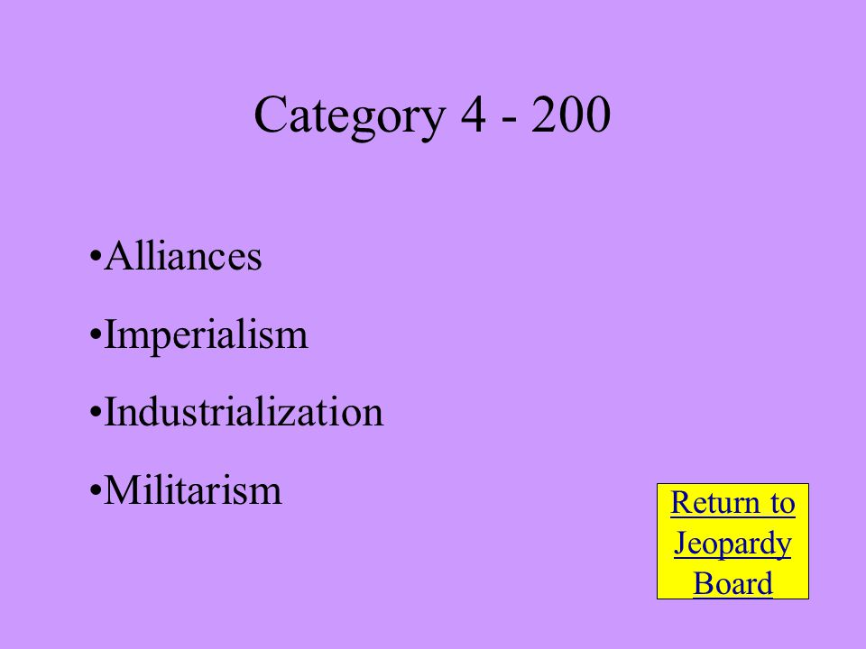 Alliances Imperialism Industrialization Militarism Return to Jeopardy Board Category 4 - 200