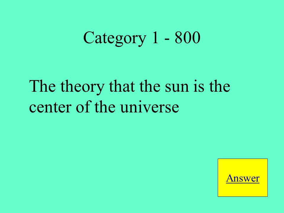 The theory that the sun is the center of the universe Answer Category 1 - 800