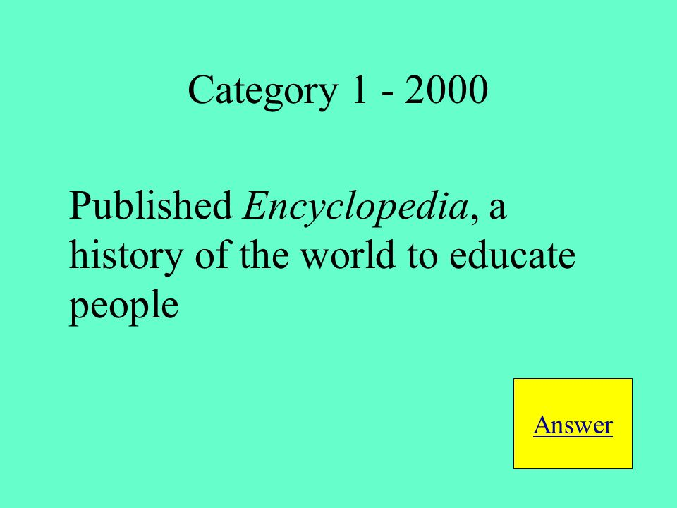 Published Encyclopedia, a history of the world to educate people Answer Category 1 - 2000