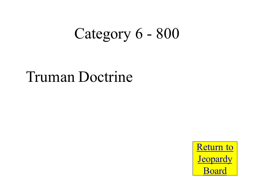 Truman Doctrine Return to Jeopardy Board Category 6 - 800