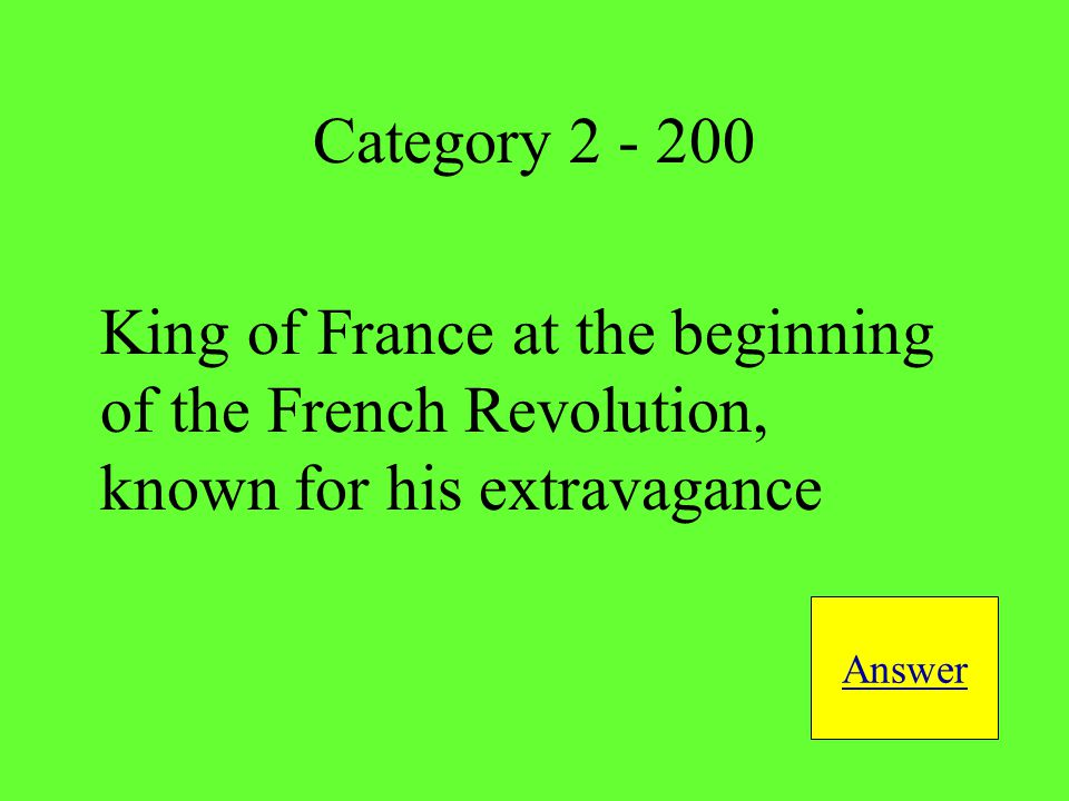 King of France at the beginning of the French Revolution, known for his extravagance Answer Category 2 - 200