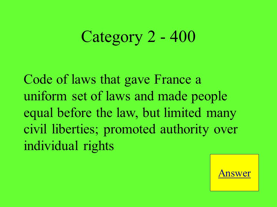 Code of laws that gave France a uniform set of laws and made people equal before the law, but limited many civil liberties; promoted authority over individual rights Answer Category 2 - 400