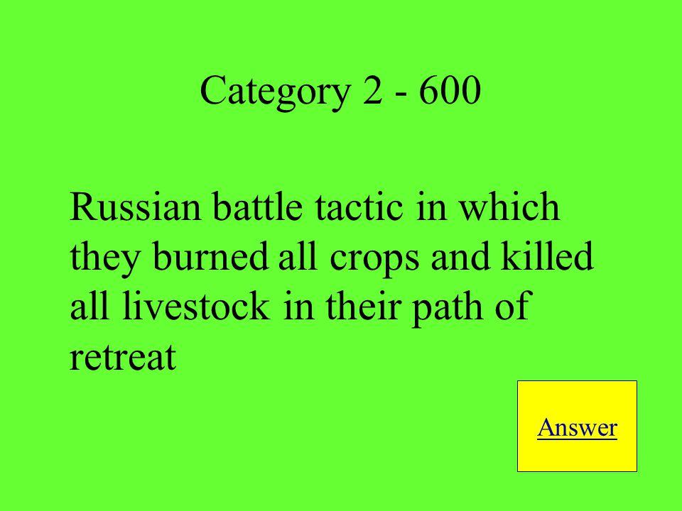 Russian battle tactic in which they burned all crops and killed all livestock in their path of retreat Answer Category 2 - 600