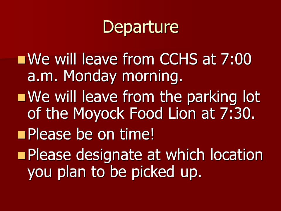 Departure We will leave from CCHS at 7:00 a.m. Monday morning.