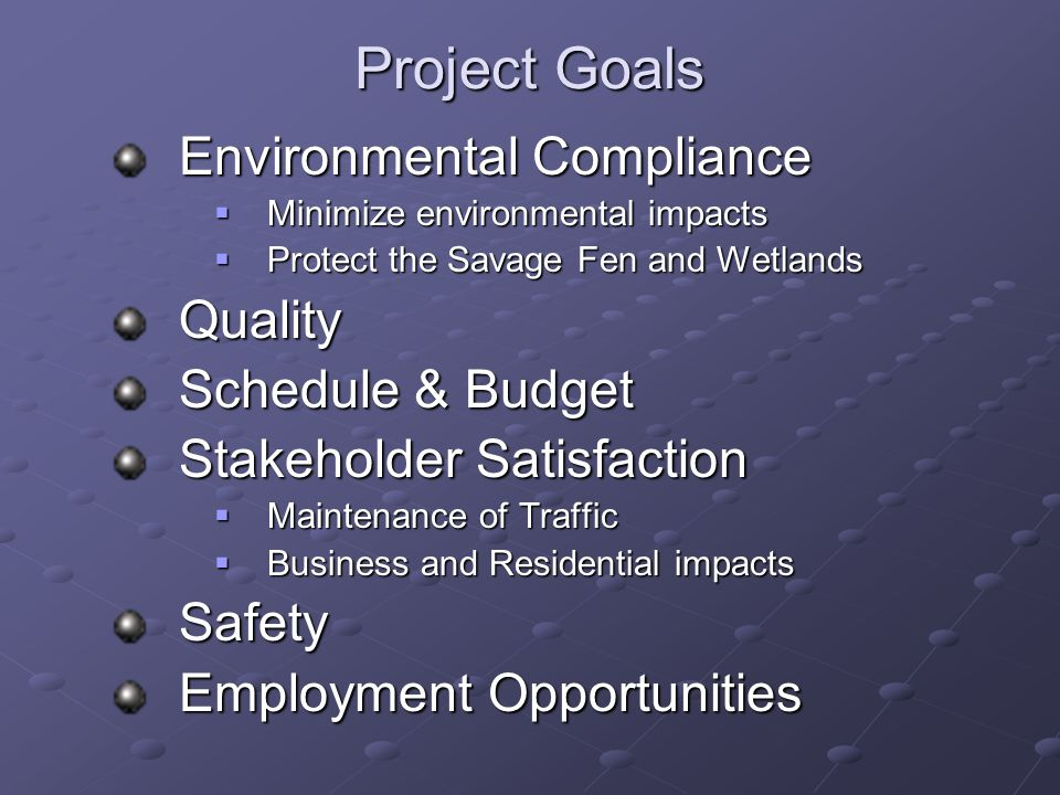 Project Goals Environmental Compliance  Minimize environmental impacts  Protect the Savage Fen and Wetlands Quality Schedule & Budget Stakeholder Satisfaction  Maintenance of Traffic  Business and Residential impacts Safety Employment Opportunities