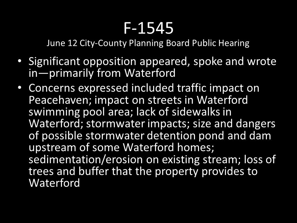 F-1545 Significant opposition appeared, spoke and wrote in—primarily from Waterford Concerns expressed included traffic impact on Peacehaven; impact on streets in Waterford swimming pool area; lack of sidewalks in Waterford; stormwater impacts; size and dangers of possible stormwater detention pond and dam upstream of some Waterford homes; sedimentation/erosion on existing stream; loss of trees and buffer that the property provides to Waterford June 12 City-County Planning Board Public Hearing