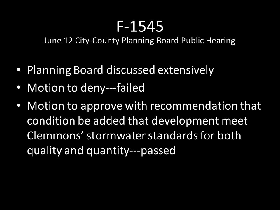 F-1545 Planning Board discussed extensively Motion to deny---failed Motion to approve with recommendation that condition be added that development meet Clemmons' stormwater standards for both quality and quantity---passed June 12 City-County Planning Board Public Hearing