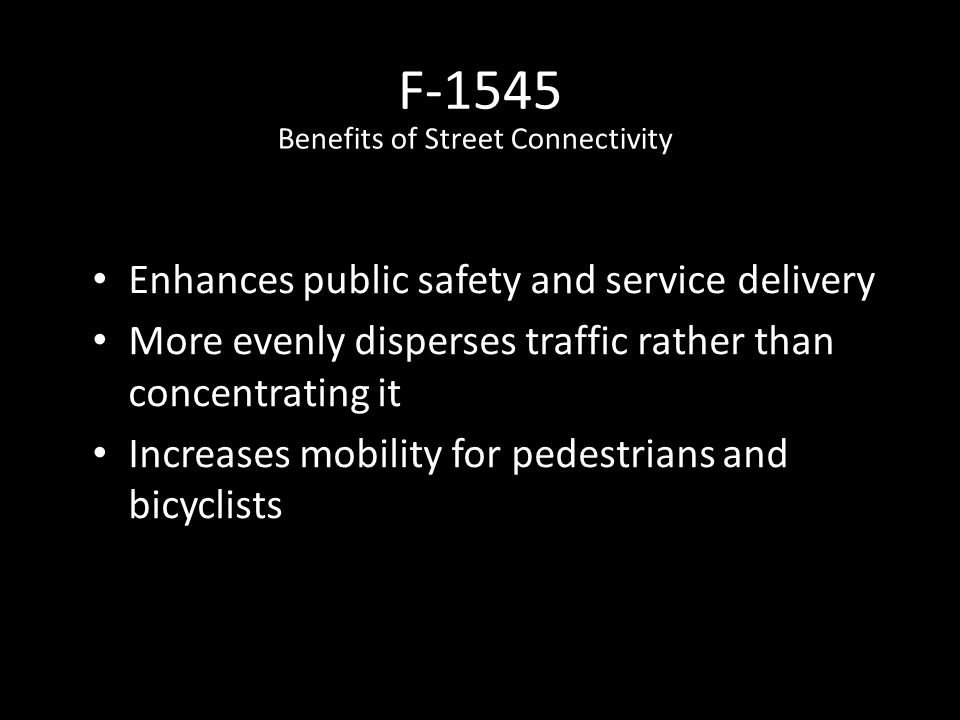 F-1545 Enhances public safety and service delivery More evenly disperses traffic rather than concentrating it Increases mobility for pedestrians and bicyclists Benefits of Street Connectivity