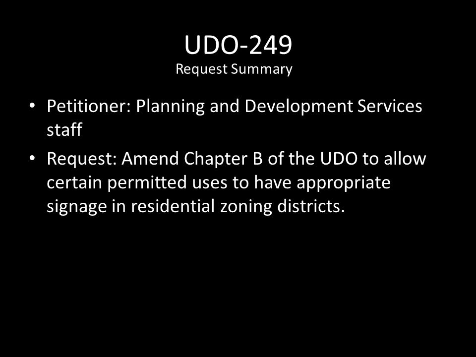 UDO-249 Petitioner: Planning and Development Services staff Request: Amend Chapter B of the UDO to allow certain permitted uses to have appropriate signage in residential zoning districts.