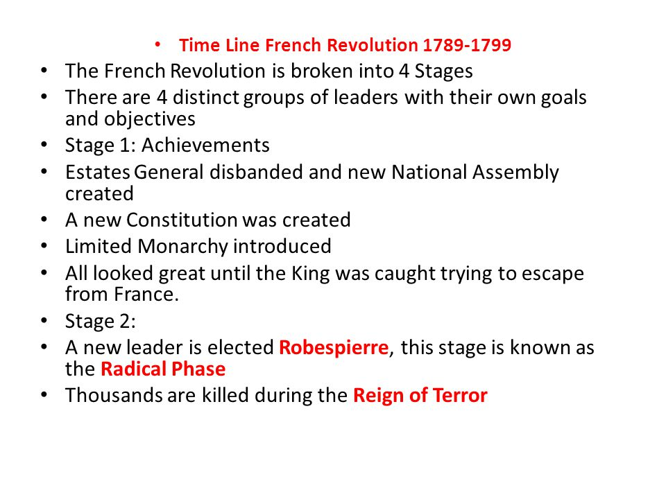 Time Line French Revolution 1789-1799 The French Revolution is broken into 4 Stages There are 4 distinct groups of leaders with their own goals and objectives Stage 1: Achievements Estates General disbanded and new National Assembly created A new Constitution was created Limited Monarchy introduced All looked great until the King was caught trying to escape from France.