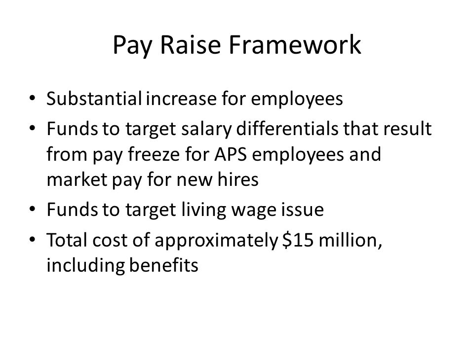 Pay Raise Framework Substantial increase for employees Funds to target salary differentials that result from pay freeze for APS employees and market pay for new hires Funds to target living wage issue Total cost of approximately $15 million, including benefits