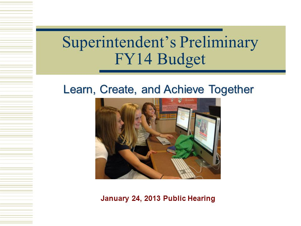 Superintendent's Preliminary FY14 Budget Learn, Create, and Achieve Together January 24, 2013 Public Hearing