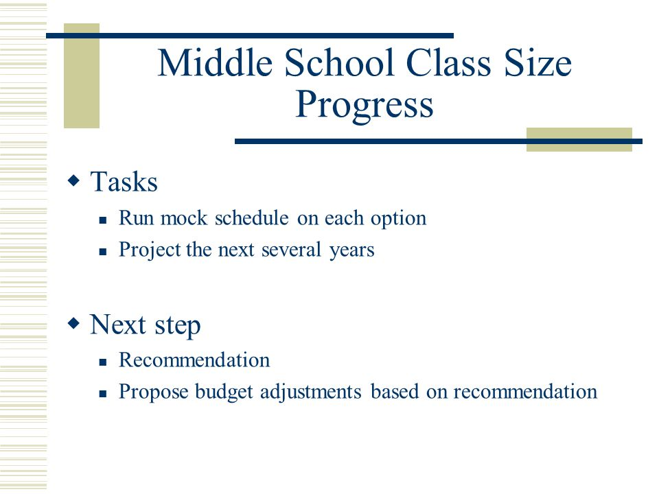 Middle School Class Size Progress  Tasks Run mock schedule on each option Project the next several years  Next step Recommendation Propose budget adjustments based on recommendation