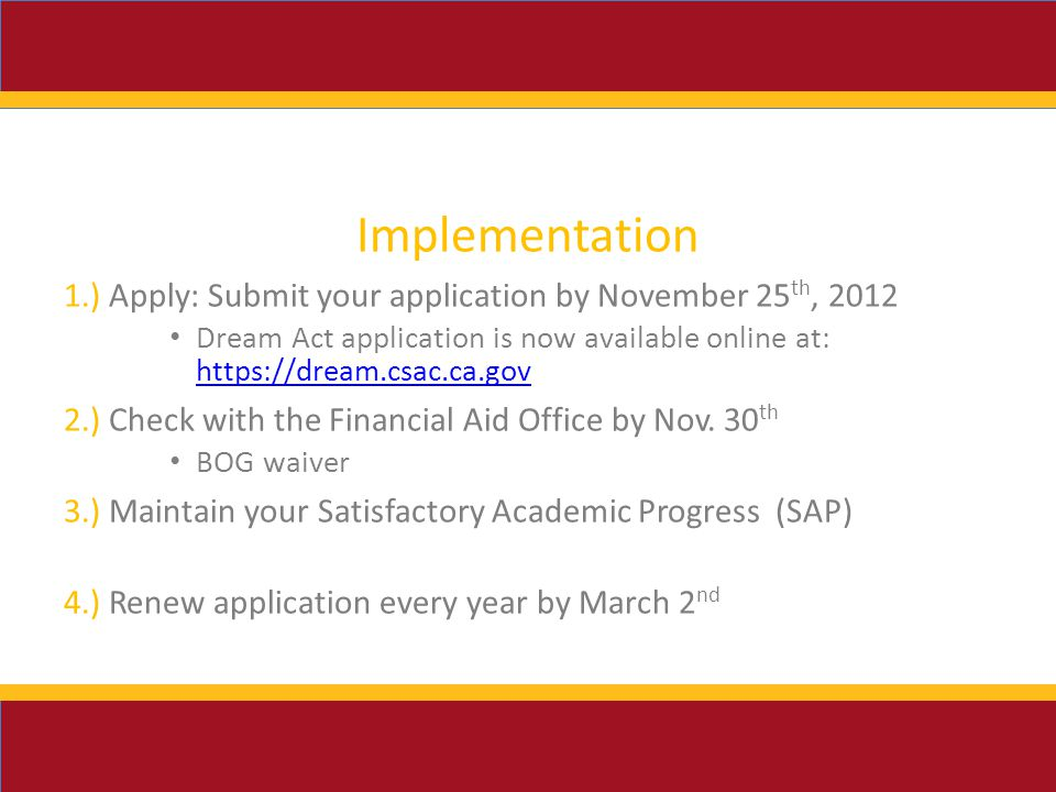 Implementation 1.) Apply: Submit your application by November 25 th, 2012 Dream Act application is now available online at: ) Check with the Financial Aid Office by Nov.