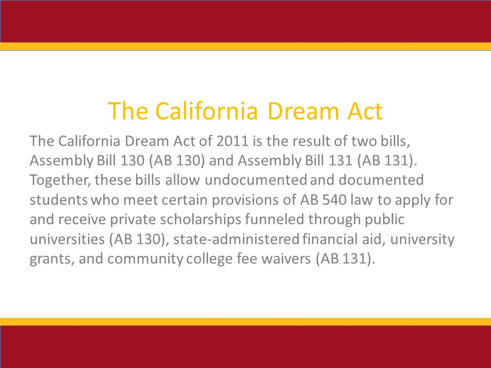 The California Dream Act The California Dream Act of 2011 is the result of two bills, Assembly Bill 130 (AB 130) and Assembly Bill 131 (AB 131).
