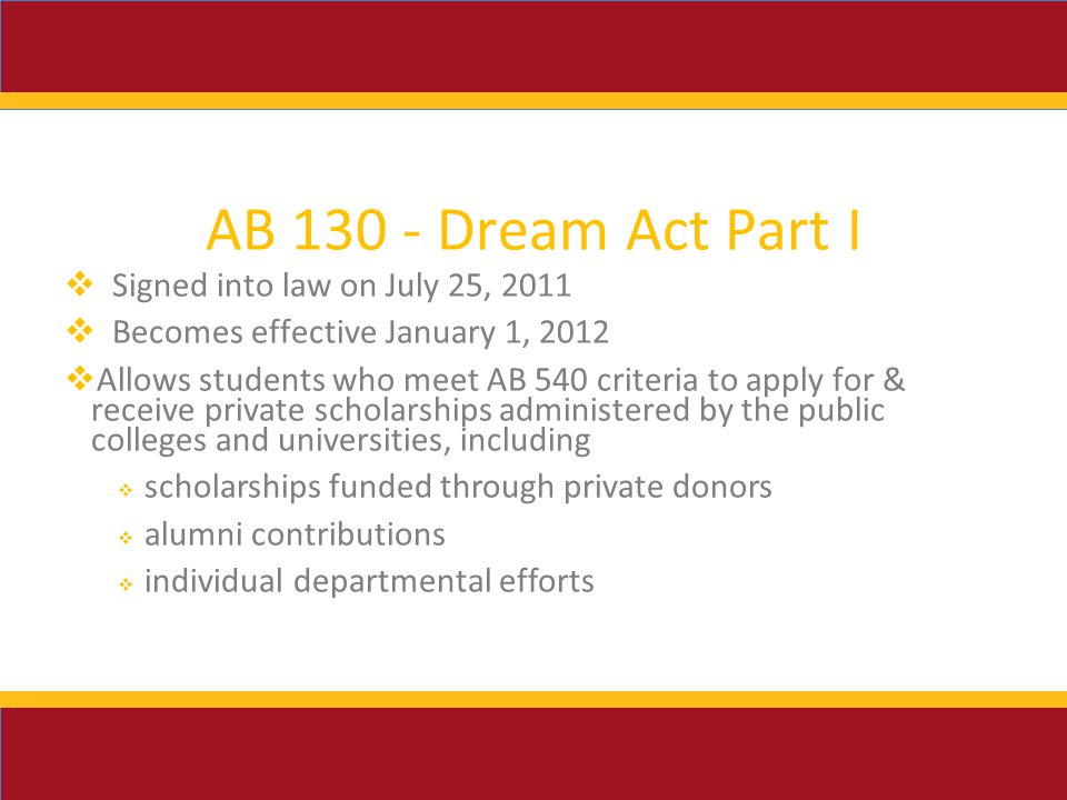 AB Dream Act Part I  Signed into law on July 25, 2011  Becomes effective January 1, 2012  Allows students who meet AB 540 criteria to apply for & receive private scholarships administered by the public colleges and universities, including  scholarships funded through private donors  alumni contributions  individual departmental efforts