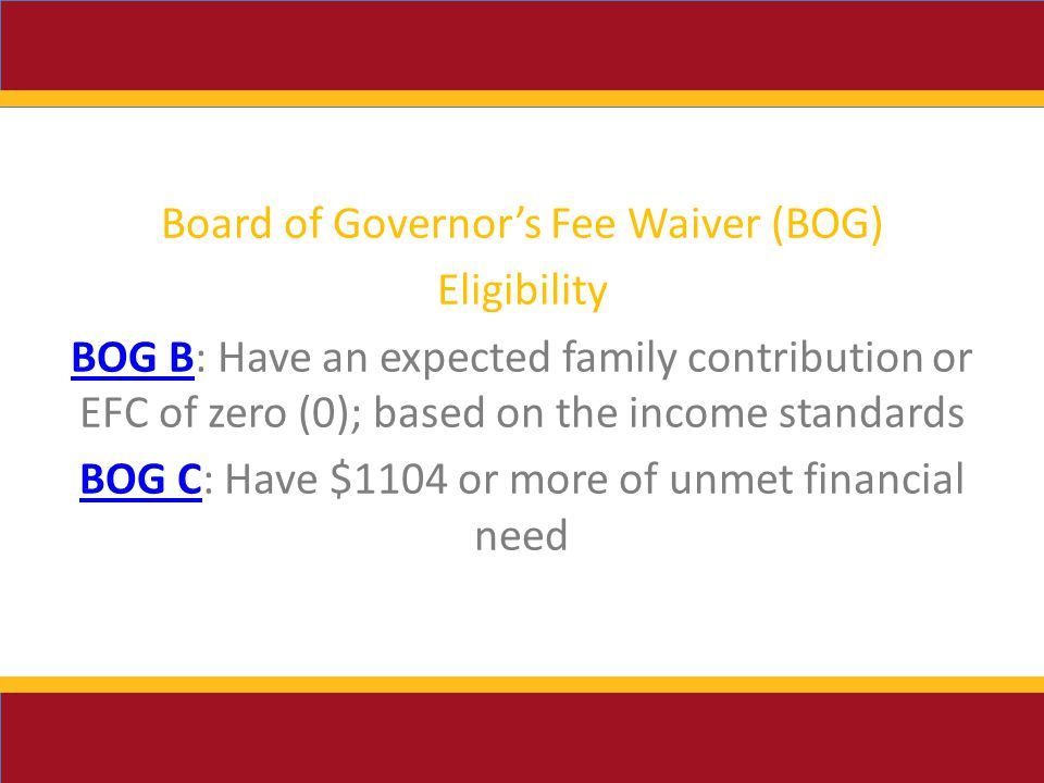 Board of Governor's Fee Waiver (BOG) Eligibility BOG BBOG B: Have an expected family contribution or EFC of zero (0); based on the income standards BOG CBOG C: Have $1104 or more of unmet financial need