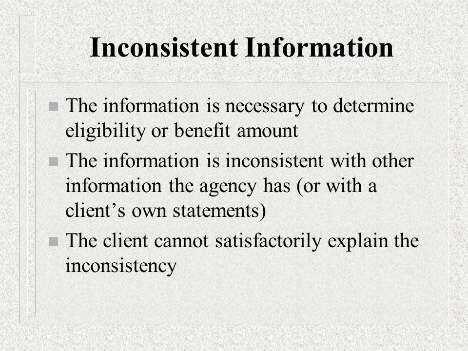 Inconsistent Information n The information is necessary to determine eligibility or benefit amount n The information is inconsistent with other information the agency has (or with a client's own statements) n The client cannot satisfactorily explain the inconsistency