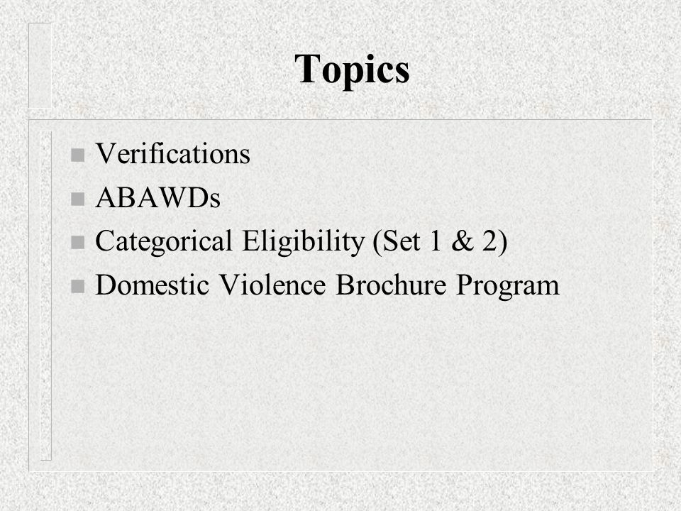 Topics n Verifications n ABAWDs n Categorical Eligibility (Set 1 & 2) n Domestic Violence Brochure Program
