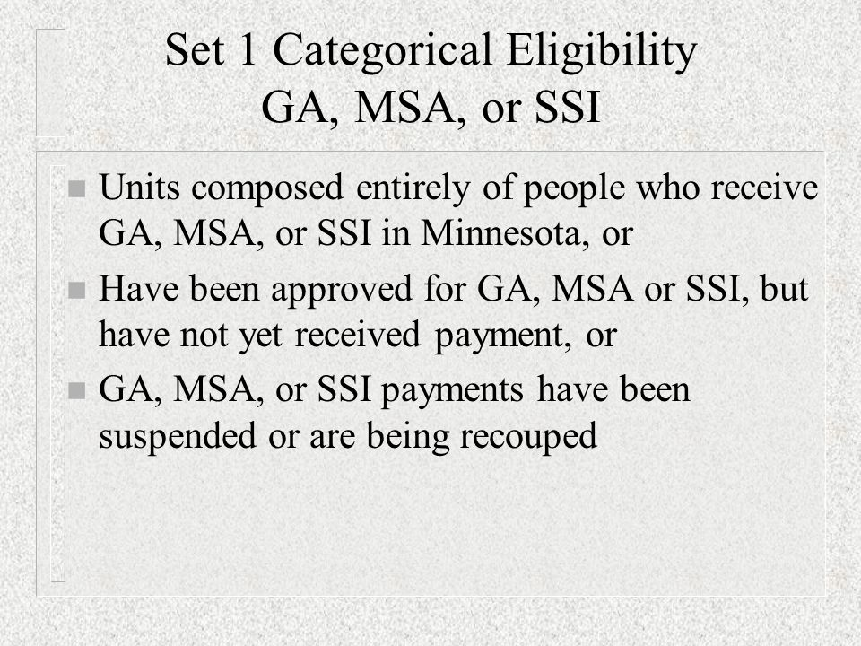 Set 1 Categorical Eligibility GA, MSA, or SSI n Units composed entirely of people who receive GA, MSA, or SSI in Minnesota, or n Have been approved for GA, MSA or SSI, but have not yet received payment, or n GA, MSA, or SSI payments have been suspended or are being recouped