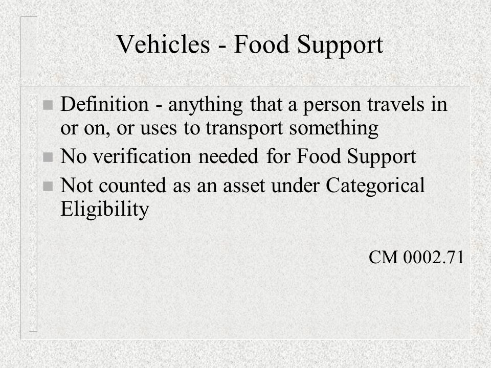 Vehicles - Food Support n Definition - anything that a person travels in or on, or uses to transport something n No verification needed for Food Support n Not counted as an asset under Categorical Eligibility CM 0002.71
