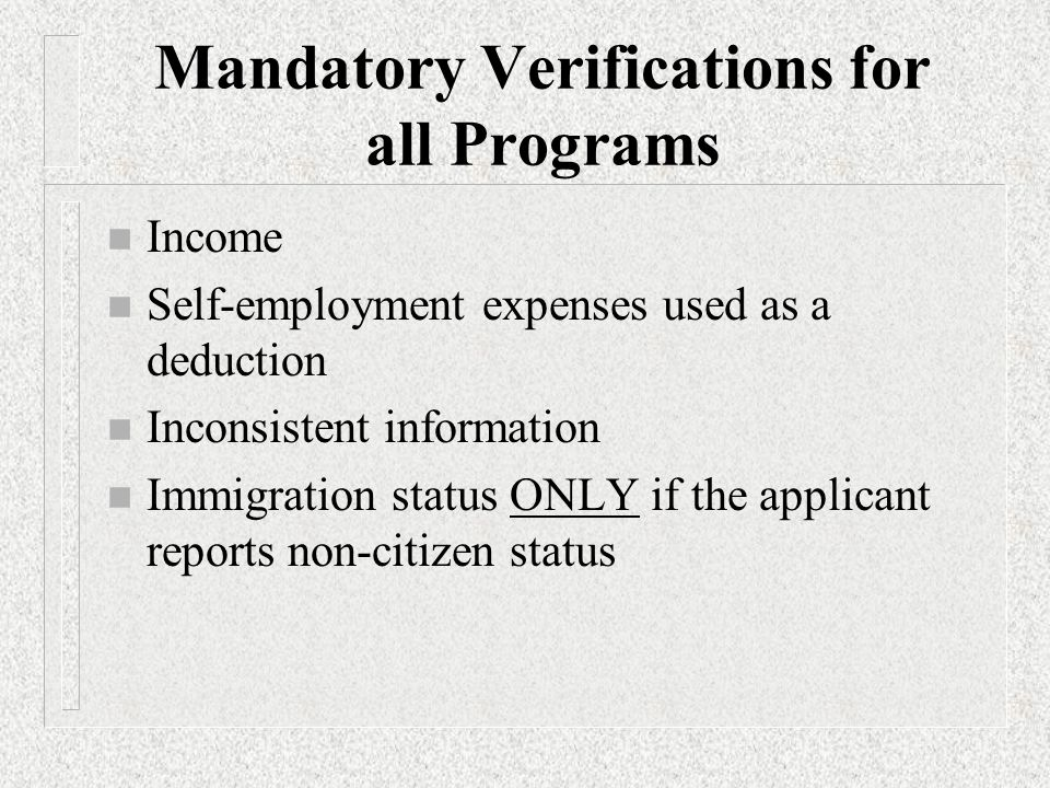 Mandatory Verifications for all Programs n Income n Self-employment expenses used as a deduction n Inconsistent information n Immigration status ONLY if the applicant reports non-citizen status