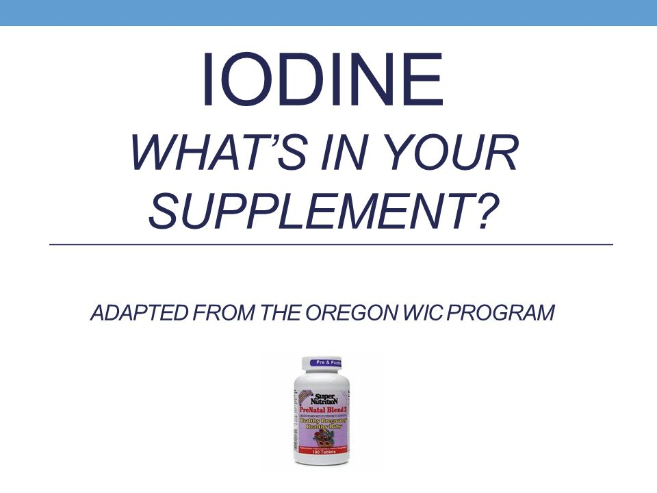 IODINE WHAT'S IN YOUR SUPPLEMENT ADAPTED FROM THE OREGON WIC PROGRAM