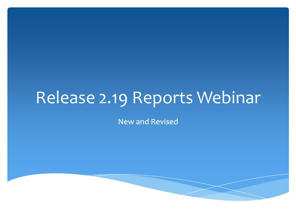 Release 2.19 Reports Webinar New and Revised