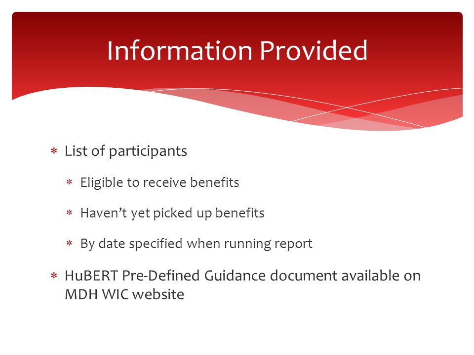  List of participants  Eligible to receive benefits  Haven't yet picked up benefits  By date specified when running report  HuBERT Pre-Defined Guidance document available on MDH WIC website Information Provided