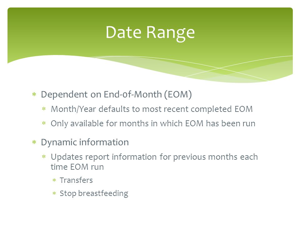  Dependent on End-0f-Month (EOM)  Month/Year defaults to most recent completed EOM  Only available for months in which EOM has been run  Dynamic information  Updates report information for previous months each time EOM run  Transfers  Stop breastfeeding Date Range