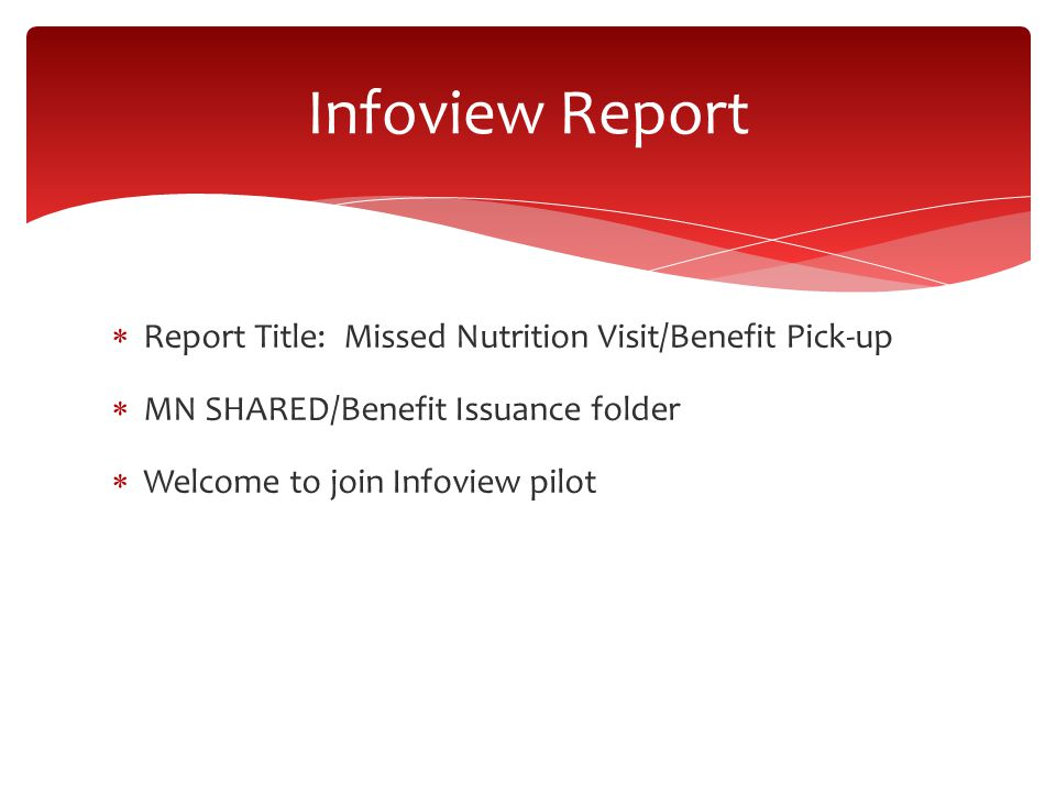  Report Title: Missed Nutrition Visit/Benefit Pick-up  MN SHARED/Benefit Issuance folder  Welcome to join Infoview pilot Infoview Report