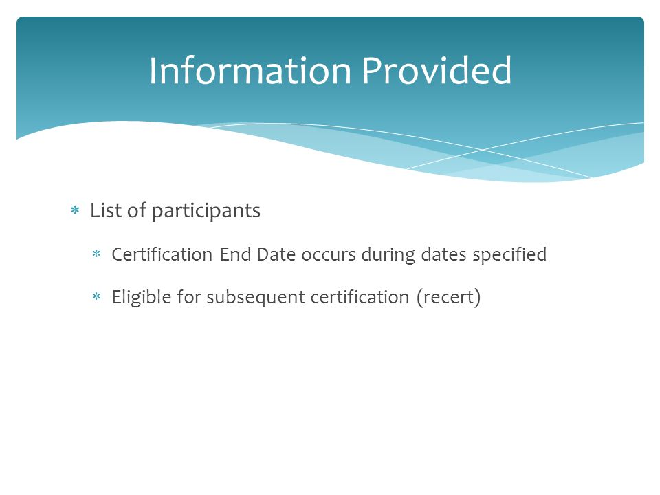  List of participants  Certification End Date occurs during dates specified  Eligible for subsequent certification (recert) Information Provided