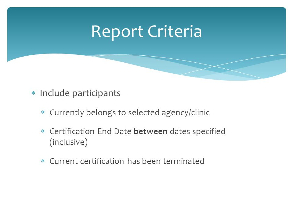  Include participants  Currently belongs to selected agency/clinic  Certification End Date between dates specified (inclusive)  Current certification has been terminated Report Criteria