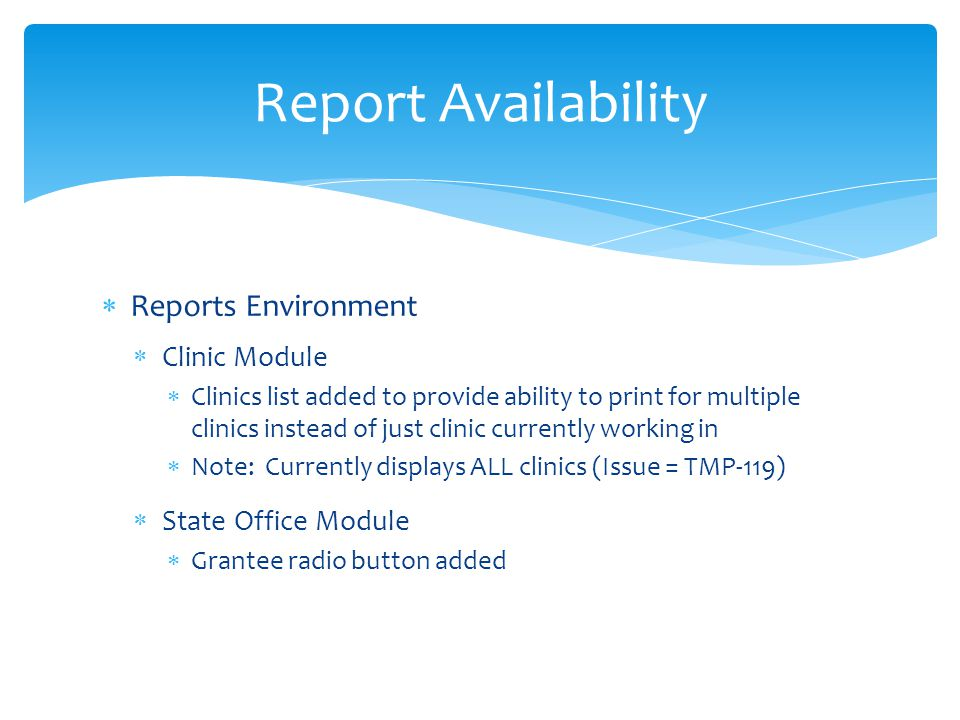  Reports Environment  Clinic Module  Clinics list added to provide ability to print for multiple clinics instead of just clinic currently working in  Note: Currently displays ALL clinics (Issue = TMP-119)  State Office Module  Grantee radio button added Report Availability