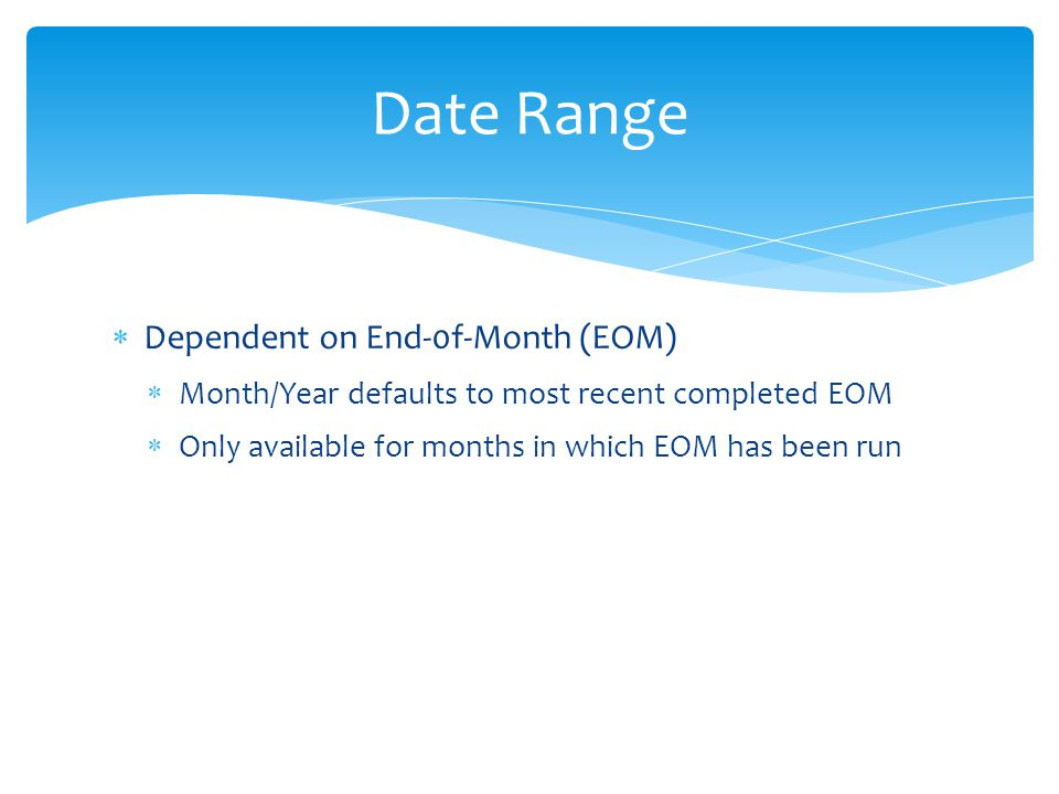  Dependent on End-0f-Month (EOM)  Month/Year defaults to most recent completed EOM  Only available for months in which EOM has been run Date Range