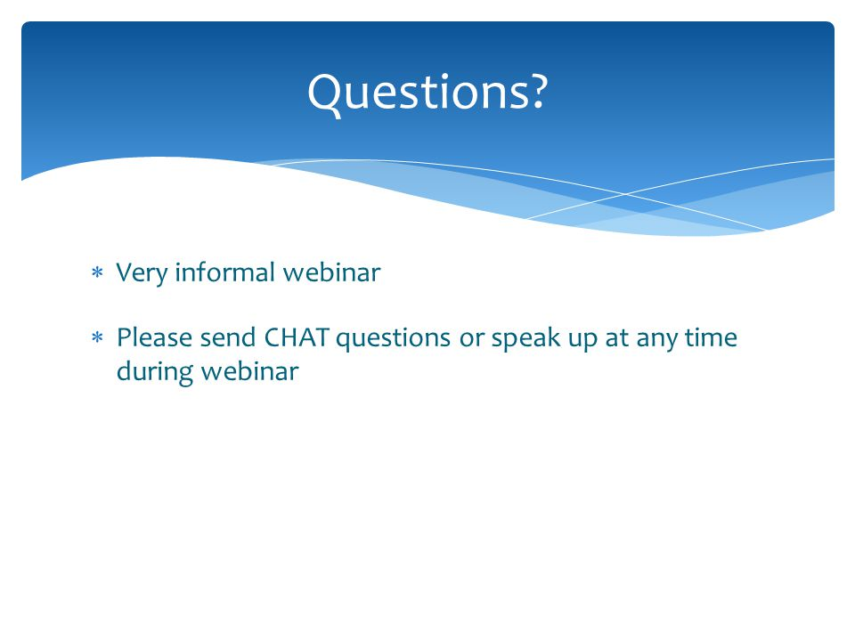  Very informal webinar  Please send CHAT questions or speak up at any time during webinar Questions