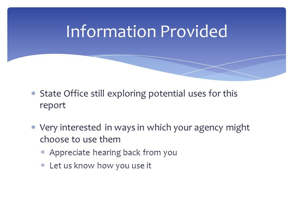  State Office still exploring potential uses for this report  Very interested in ways in which your agency might choose to use them  Appreciate hearing back from you  Let us know how you use it Information Provided