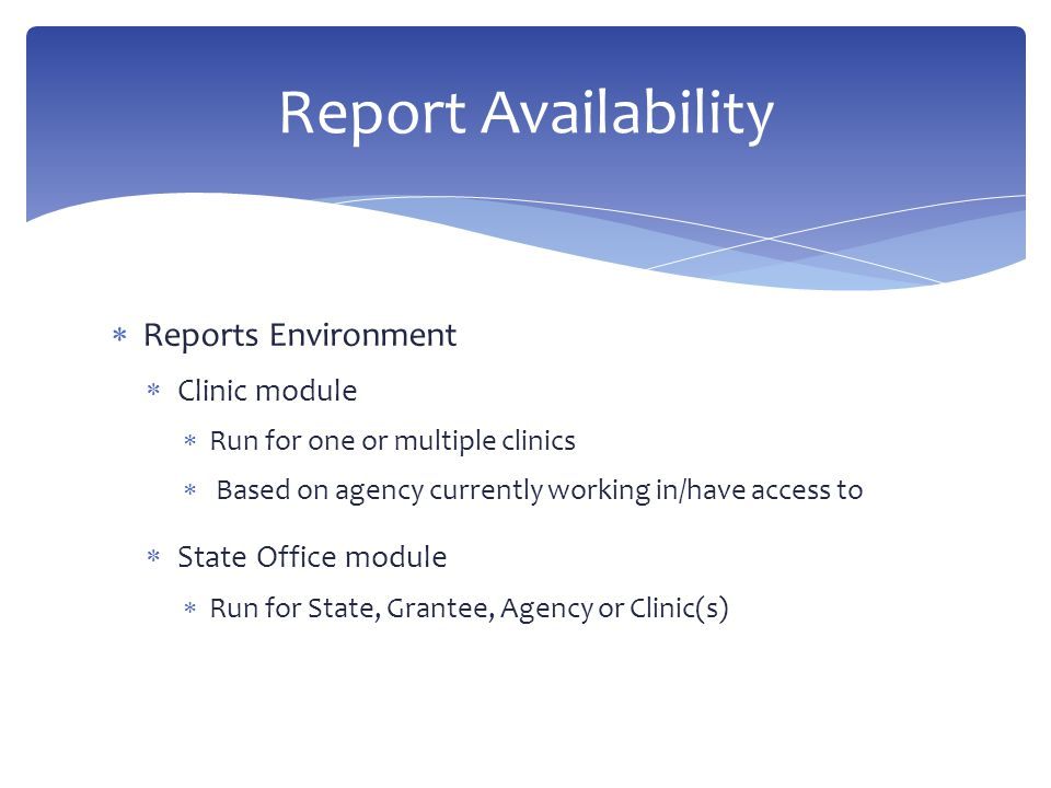  Reports Environment  Clinic module  Run for one or multiple clinics  Based on agency currently working in/have access to  State Office module  Run for State, Grantee, Agency or Clinic(s) Report Availability