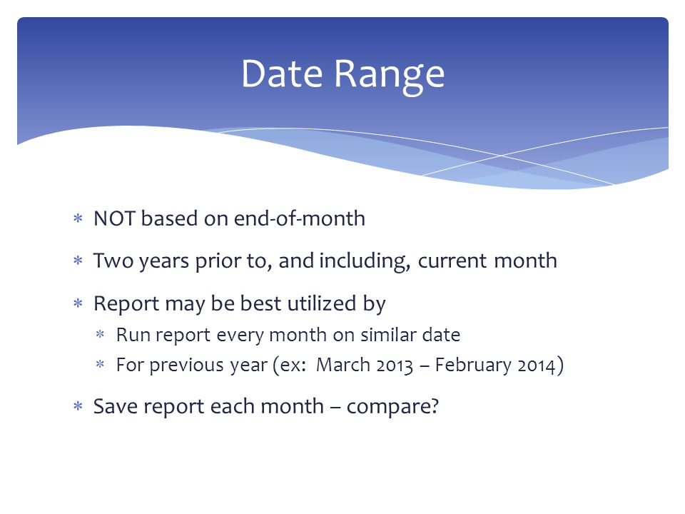  NOT based on end-of-month  Two years prior to, and including, current month  Report may be best utilized by  Run report every month on similar date  For previous year (ex: March 2013 – February 2014)  Save report each month – compare.