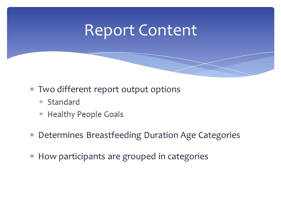  Two different report output options  Standard  Healthy People Goals  Determines Breastfeeding Duration Age Categories  How participants are grouped in categories Report Content