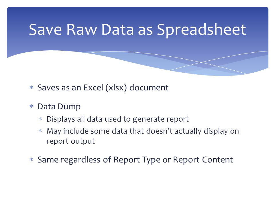  Saves as an Excel (xlsx) document  Data Dump  Displays all data used to generate report  May include some data that doesn't actually display on report output  Same regardless of Report Type or Report Content Save Raw Data as Spreadsheet