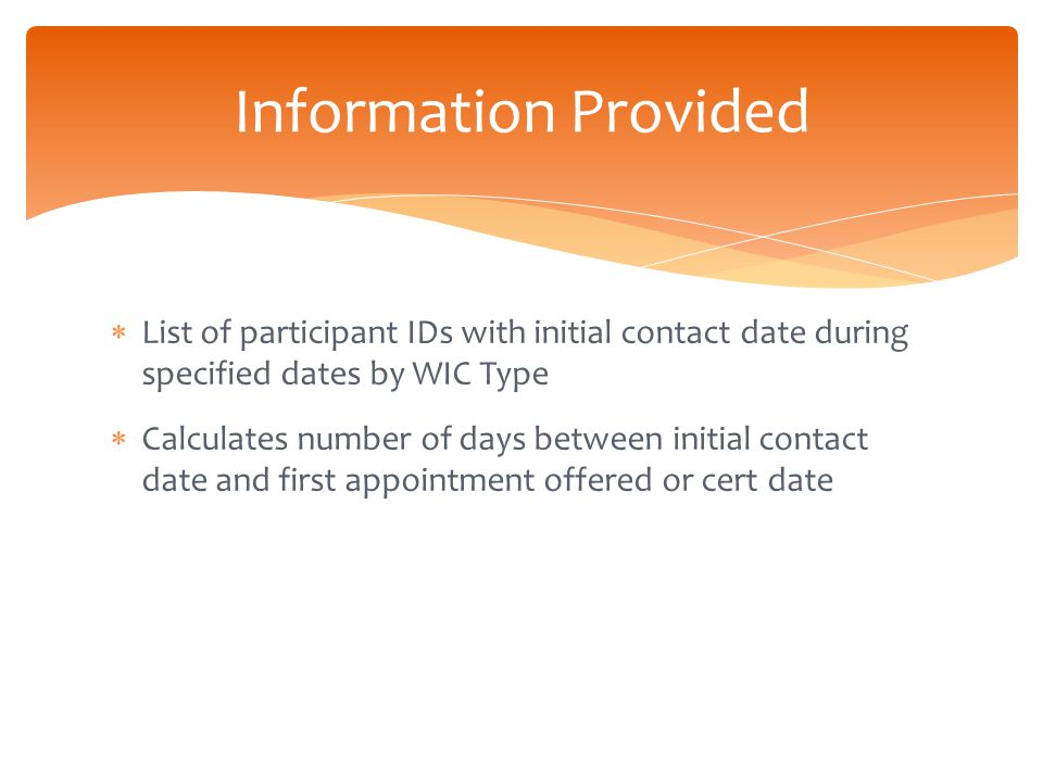  List of participant IDs with initial contact date during specified dates by WIC Type  Calculates number of days between initial contact date and first appointment offered or cert date Information Provided